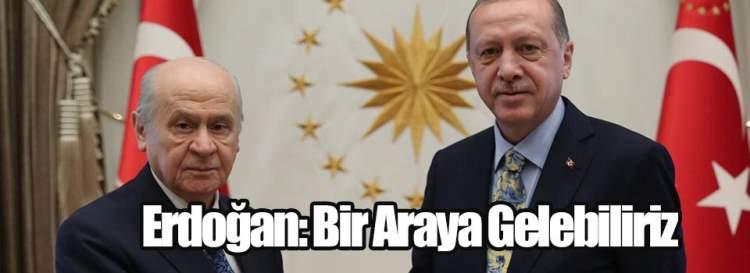 Erdoğan: Bir Araya Gelebiliriz