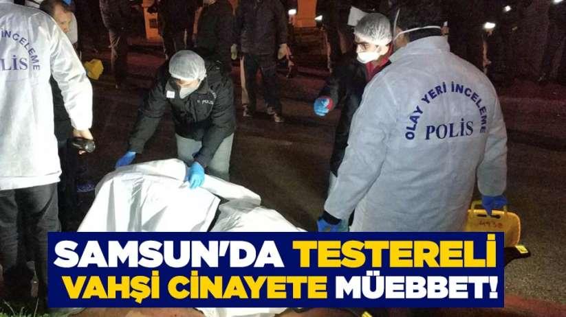 Samsunda testereli vahşi cinayete müebbet!