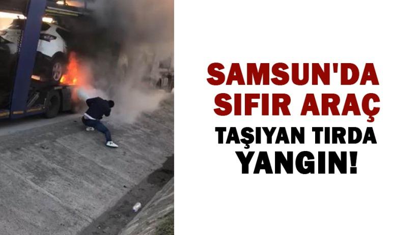 Samsun'da sıfır araç taşıyan tırda yangın!