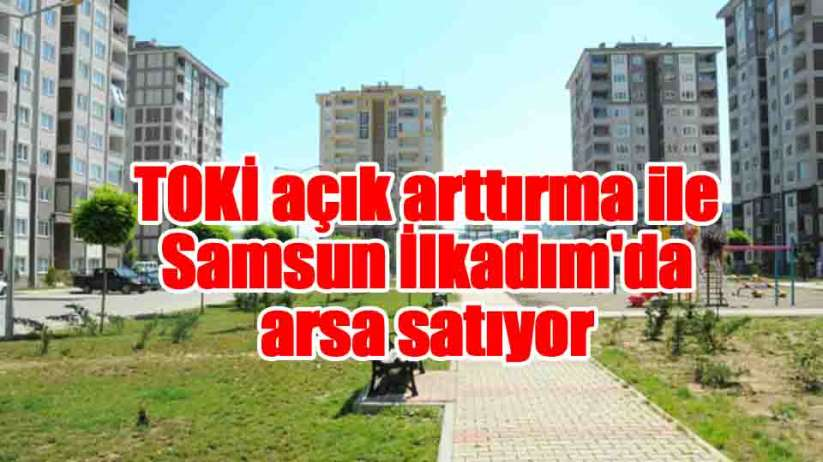 TOKİ açık arttırma ile Samsun'da arsa satıyor