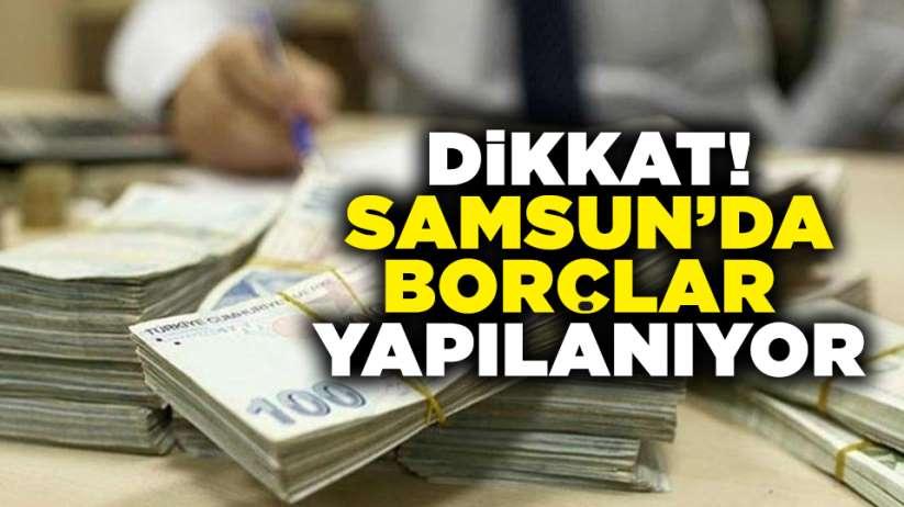 Dikkat! Samsun'da borçlar yapılanıyor