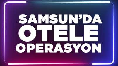 Samsun'da otele operasyon!