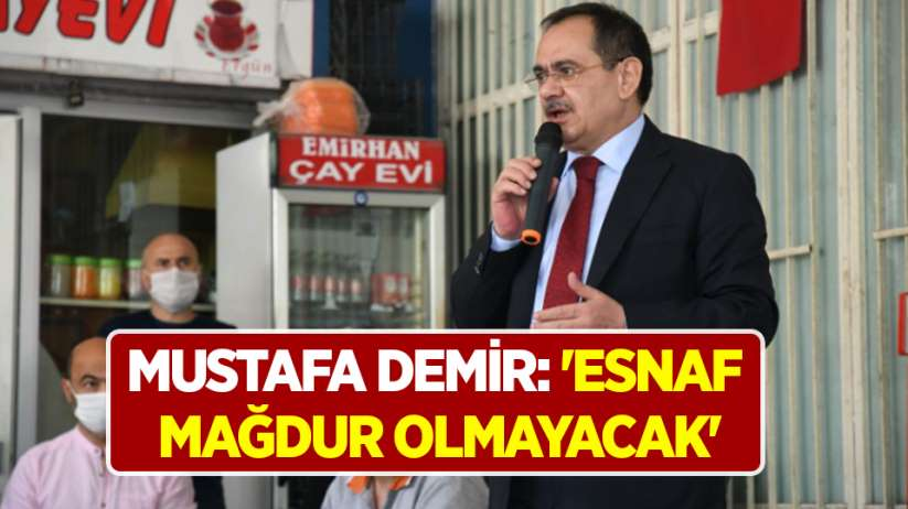 Mustafa Demir: Esnaf mağdur olmayacak