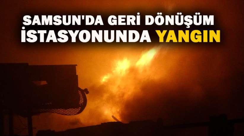 Samsun'da geri dönüşüm istasyonunda yangın