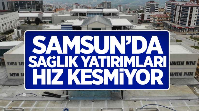 Samsun'da sağlık yatırımları hız kesmiyor