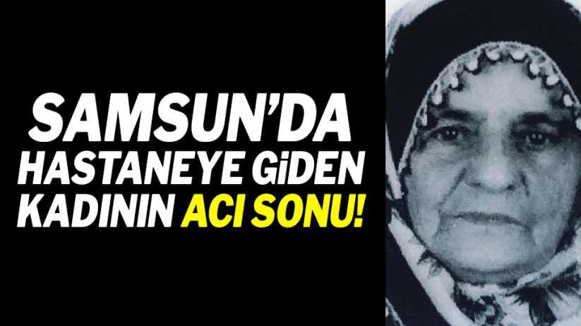 Samsun'da hastaneye giden kadının acı sonu!
