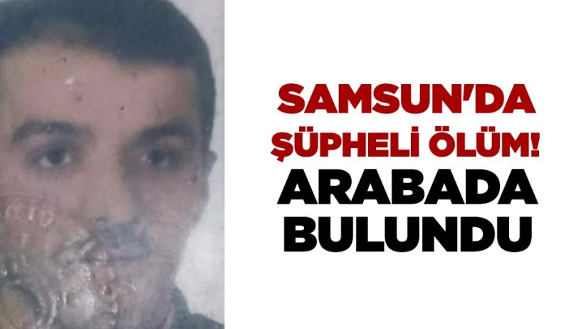Samsun'da şüpheli ölüm! Arabada bulundu
