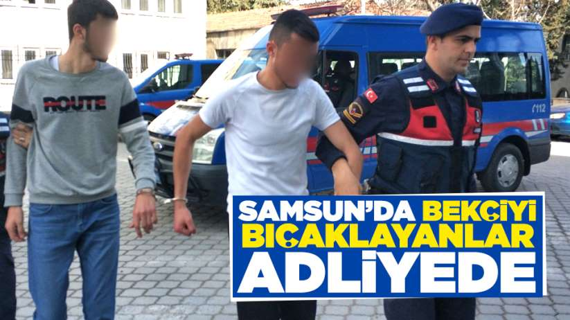 Samsun'da bekçiyi bıçaklayanlar adliyede