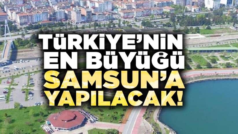 Türkiye'nin en büyüğü Samsun'a yapılacak!