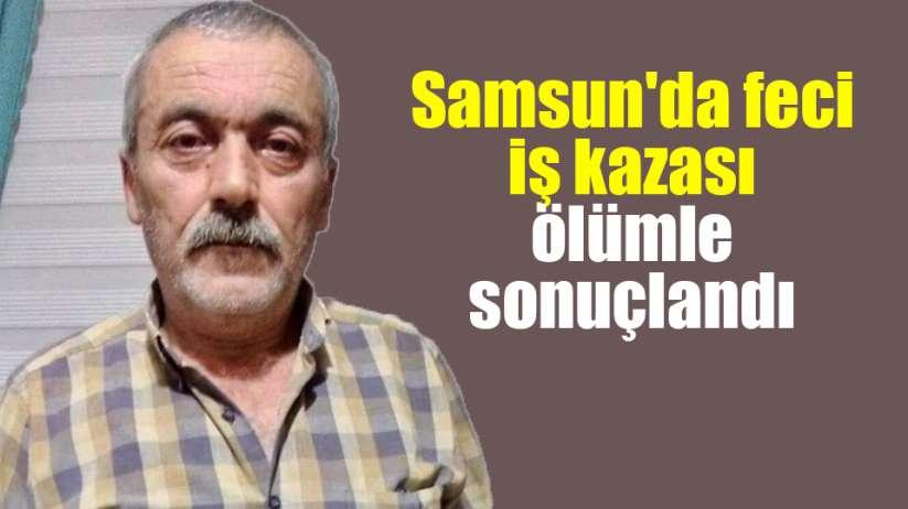 Samsun'da feci iş kazası ölümle sonuçlandı