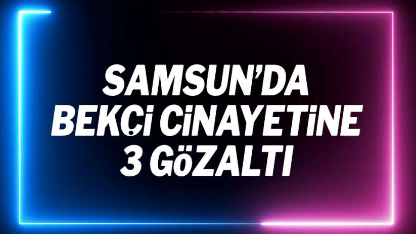 Samsun'da bekçi cinayetine 3 gözaltı
