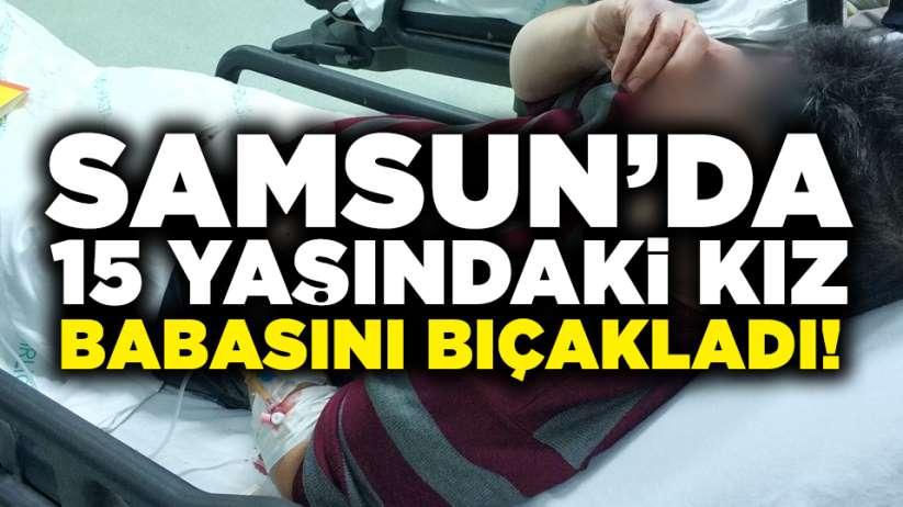 Samsunda 15 yaşındaki kız, babasını bıçakladı