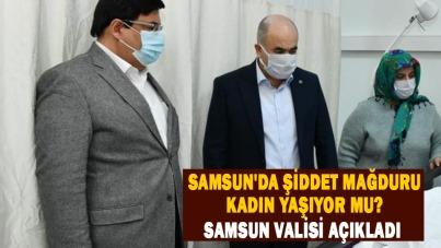 Samsun'da şiddet mağduru kadın yaşıyor mu? Samsun Valisi açıkladı
