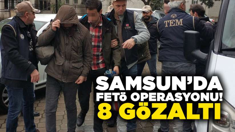 Samsun merkezli FETÖ operasyonu! 8 gözaltı
