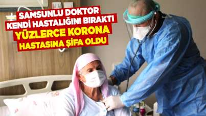 Samsunlu doktor kendi hastalığını bıraktı yüzlerce korona hastasına şifa oldu