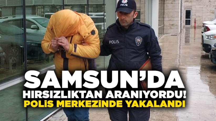 Samsun'da hırsızlıktan aranıyordu! Polis merkezinde yakalandı