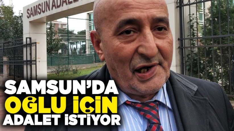 Samsun'da oğlu için adalet istiyor!