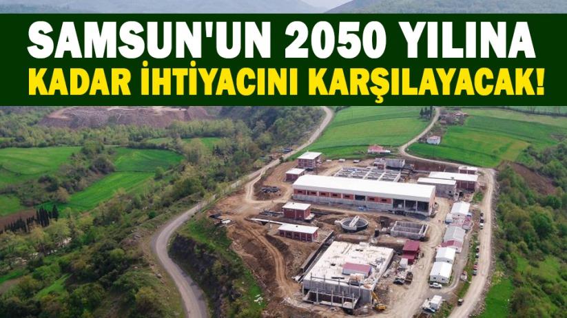 Samsunun 2050 yılına kadar ihtiyacını karşılayacak!