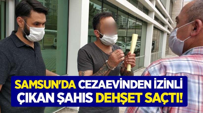 Samsun'da cezaevinden izinli çıkan şahıs dehşet saçtı!