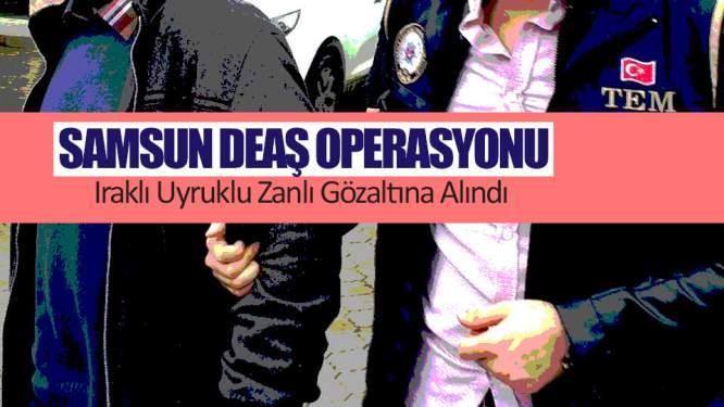 Samsun Haberleri: DEAŞ Operasyonu