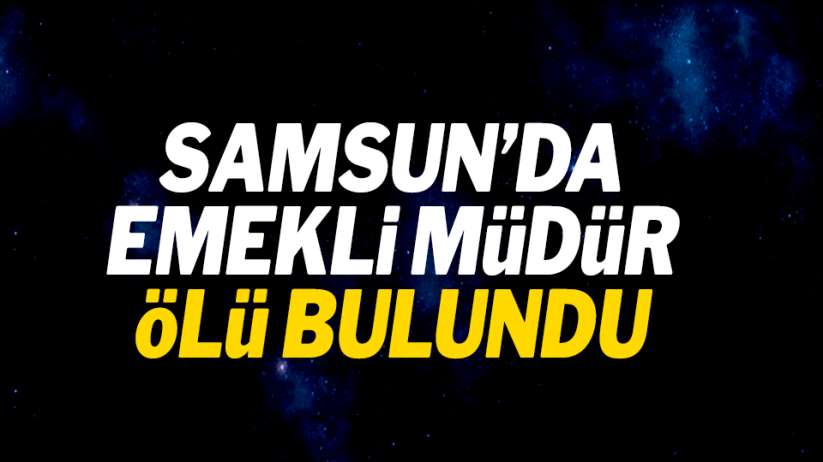 Samsun'da emekli müdür ölü bulundu