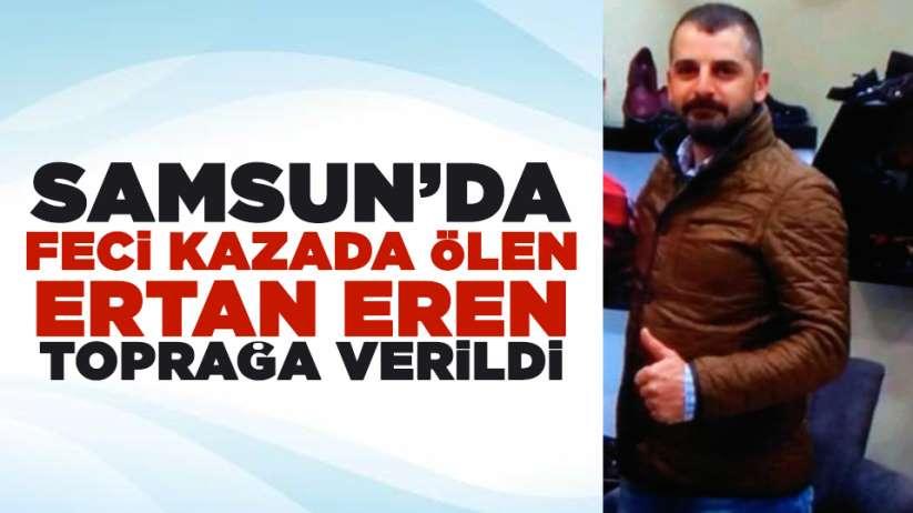 Samsun'da feci kazada ölen Ertan Eren toprağa verildi