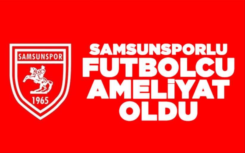 Samsunsporlu futbolcu ameliyat oldu