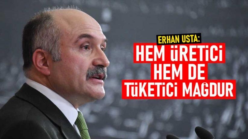Erhan Usta: Hem üretici hem de tüketici mağdur