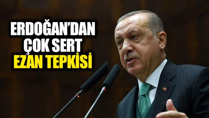 Erdoğan'dan çok sert ezan tepkisi