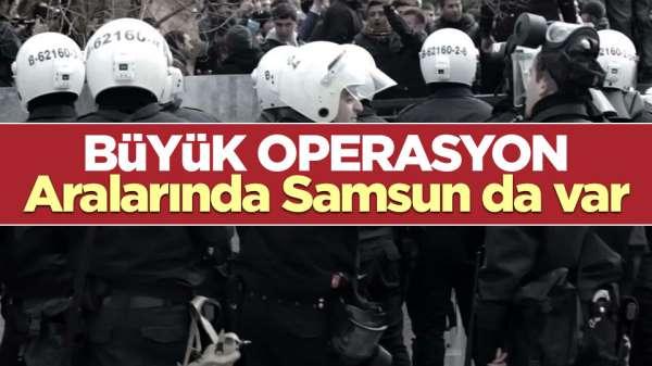 Aralarında Samsun'un da olduğu büyük operasyon