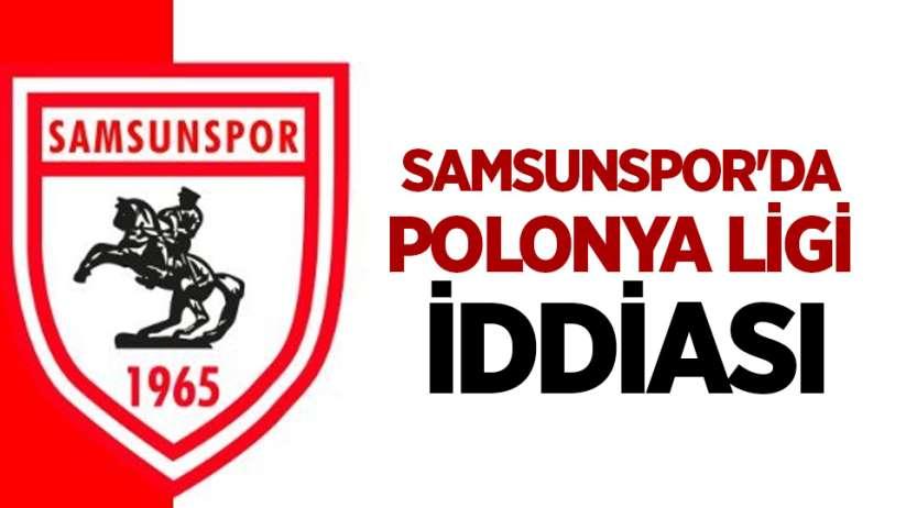 Samsunspor'da Polonya Ligi İddiası