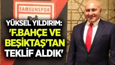 Yüksel Yıldırım: 'F.Bahçe ve Beşiktaş'tan teklif aldık'