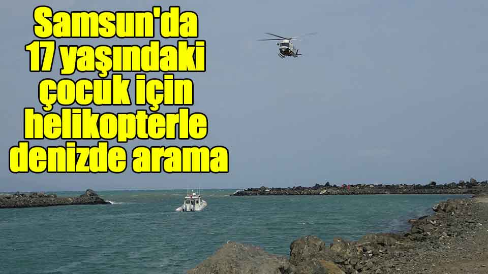 Samsun'da 17 yaşındaki çocuk için helikopter ile denizde arama