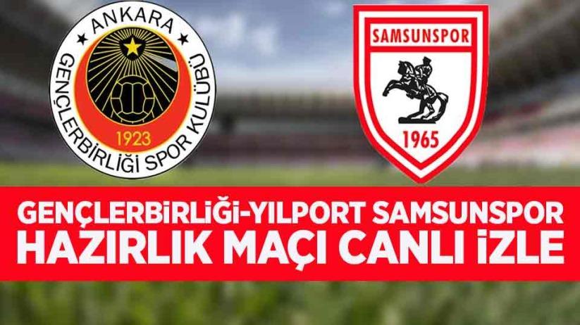 Gençlerbirliği-Yılport Samsunspor hazırlık maçı canlı izle