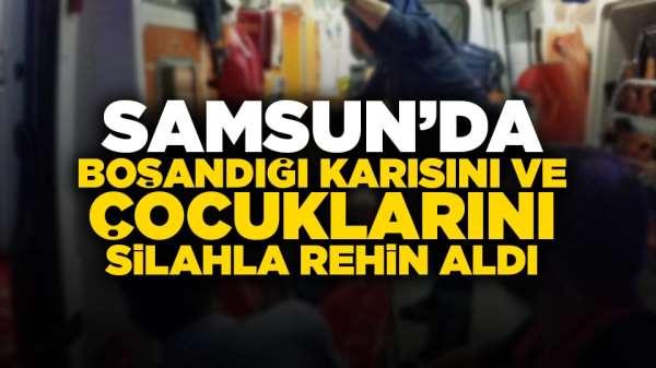 Samsun'da boşandığı karısını ve çocuklarını silahla rehin aldı!