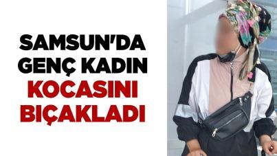 Samsun'da genç kadın kocasını bıçakladı