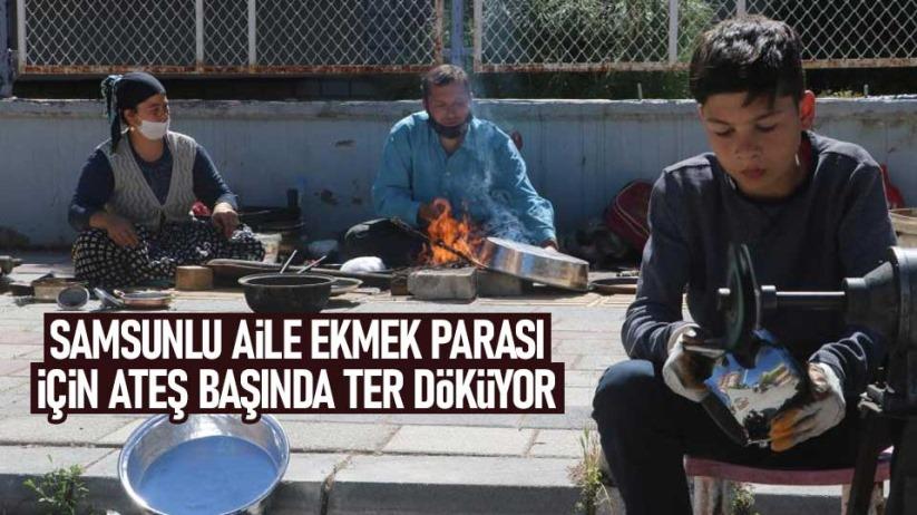 Samsunlu aile ekmek parası için ateş başında ter döküyor