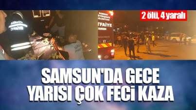 Samsun'da gece yarısı çok feci kaza: 2 ölü, 4 yaralı