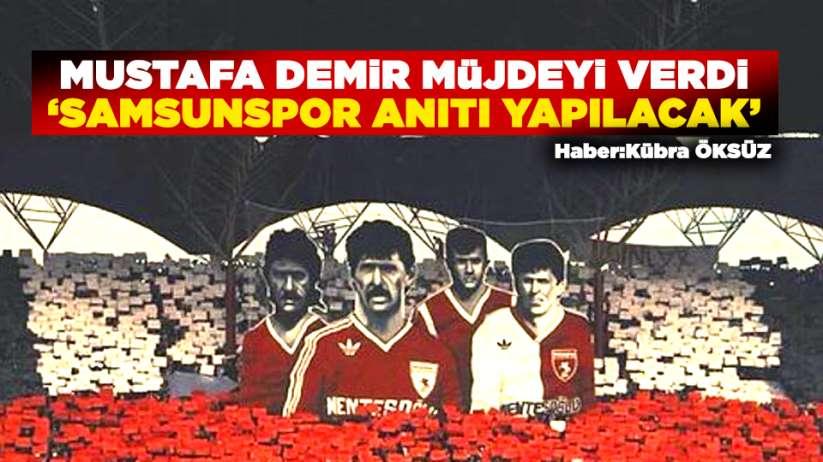 Mustafa Demir müjdeyi verdi! Samsunspor Anıtı yapılacak
