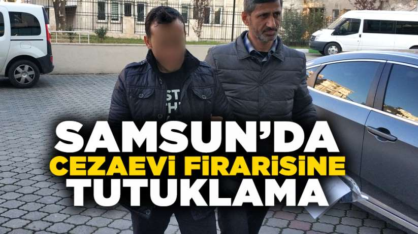 Samsun'da cezaevi firarisine tutuklama