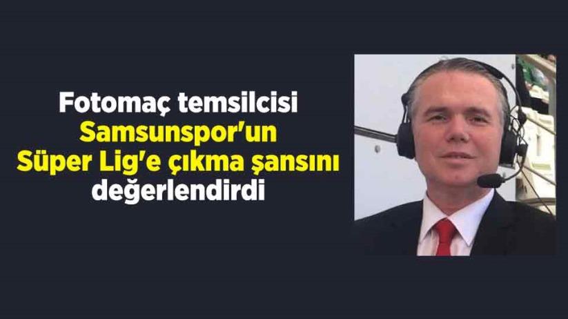 Fotomaç temsilcisi Samsunspor'un Süper Lig'e çıkma şansını değerlendirdi