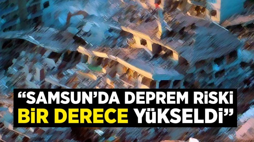 'Samsun'da deprem riski bir derece yükseldi'