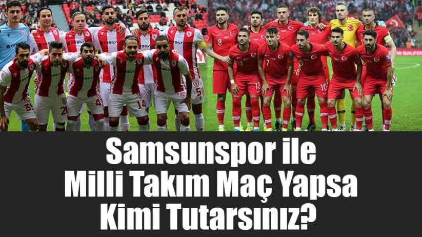 Samsunspor ile Milli Takım Maç Yapsa Kimi Tutarsınız?