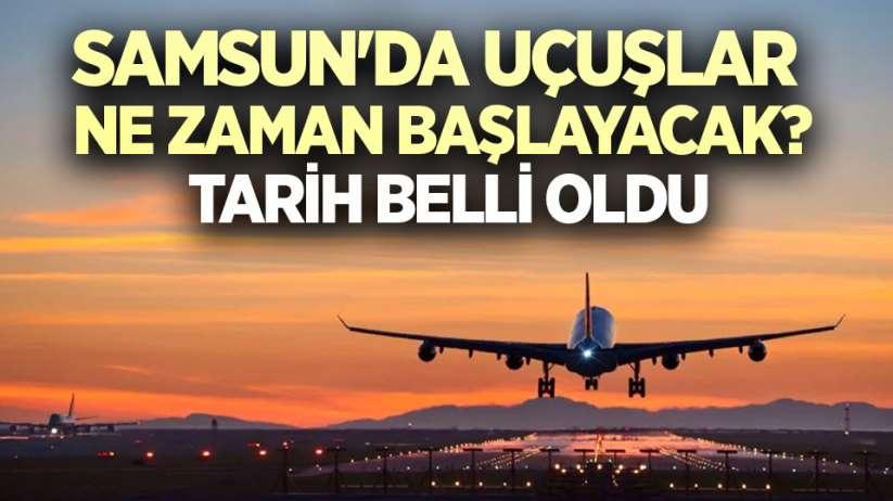 Samsun'da uçuşlar ne zaman başlayacak? Tarih belli oldu
