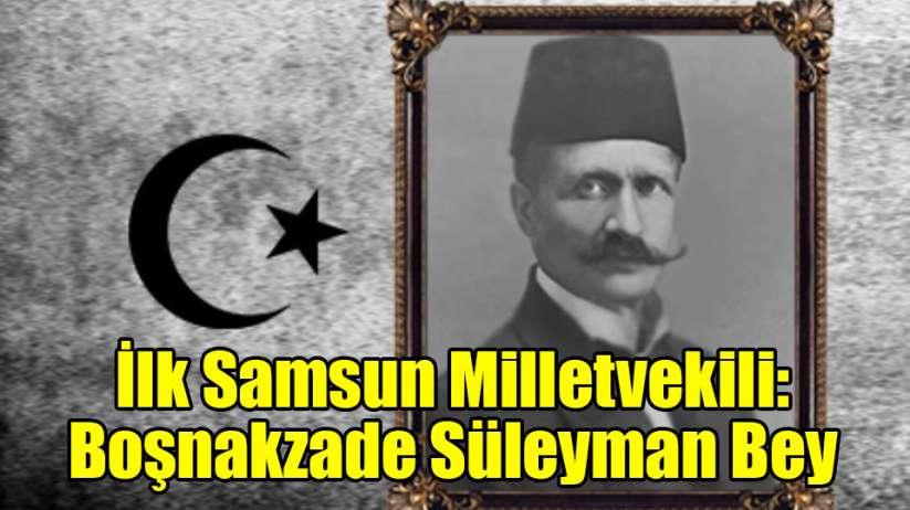 İlk Samsun Milletvekili: Boşnakzade Süleyman Bey