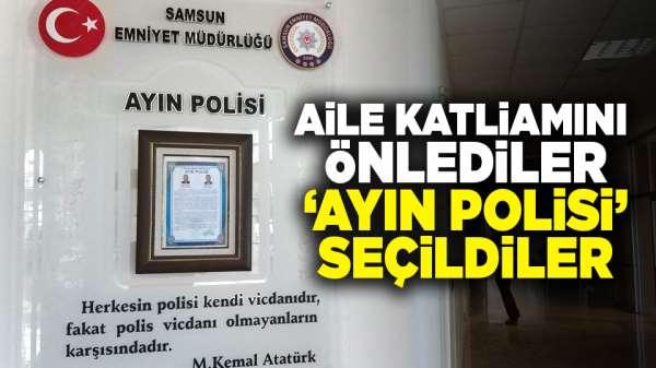 Samsun'daki aile katliamını önlediler! 'Ayın polisi' seçildiler
