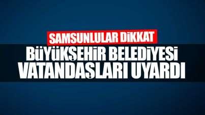 Samsun Büyükşehir vatandaşları uyardı!