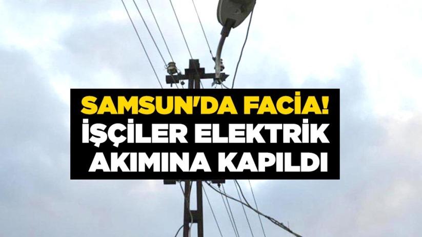 Samsunda Facia! İşçiler elektrik akımına kapıldı