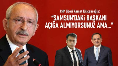 Kılıçdaroğlu: Samsun'daki başkanı açığa almıyorsunuz ama