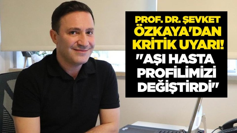 Prof. Dr. Şevket Özkayadan kritik uyarı! Aşı hasta profilimizi değiştirdi